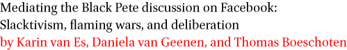 Mediating the Black Pete discussion on Facebook: Slacktivism, flaming wars, and deliberation by Karin van Es, Daniela van Geenen and Thomas Boeschoten