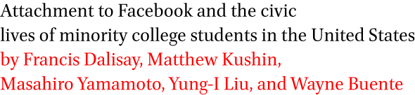 Attachment to Facebook and the civic lives of minority college students in the United States by Francis Dalisay, Matthew Kushin, Masahiro Yamamoto, Yung-I Liu, and Wayne Buente