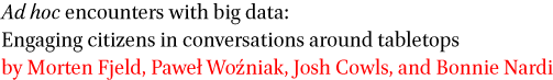 Ad hoc encounters with big data: Engaging citizens in conversations around tabletops by Morten Fjeld, Pawel Wozniak, Josh Cowls, and Bonnie Nardi