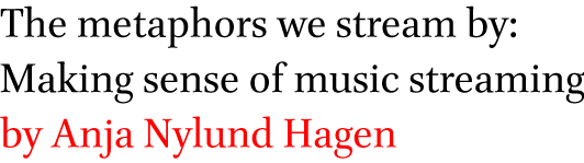 The metaphors we stream by: Making sense of music streaming by Anja Nylund Hagen
