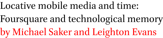 Locative mobile media and time: Foursquare and technological memory by Michael Saker and Leighton Evans