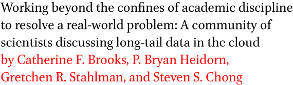Working beyond the confines of academic discipline to resolve a real-world problem: A community of scientists discussing long-tail data in the cloud by Catherine F. Brooks, P. Bryan Heidorn, Gretchen R. Stahlman, and Steven S. Chong
