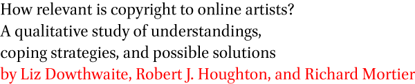 >How relevant is copyright to online artists? A qualitative study of understandings,coping strategies, and possible solutions by Liz Dowthwaite, Robert J. Houghton, and Richard Mortier