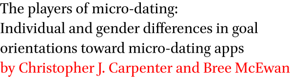 The players of micro-dating: Individual and gender differences in goal orientations toward micro-dating apps by Christopher J. Carpenter and Bree McEwan