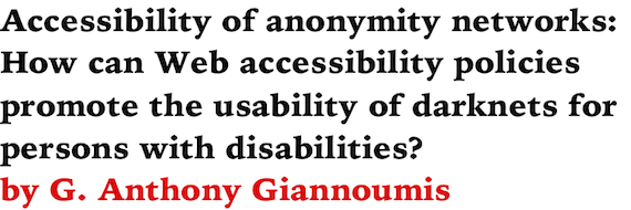Accessibility of anonymity networks: How can Web accessibility policies promote the usability of darknets for persons with disabilities? by G. Anthony Giannoumis