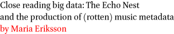Close reading big data: The Echo Nest and the production of (rotten) music metadata by Maria Eriksson