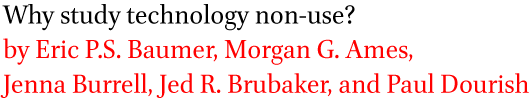 Why study technology non-use? by Eric P.S. Baumer, Morgan G. Ames, Jenna Burrell, Jed R. Brubaker, and Paul Dourish