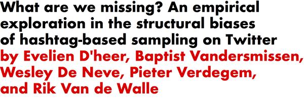 What are we missing? An empirical exploration in the structural biases of hashtag-based sampling on Twitter by Evelien D'heer, Baptist Vandersmissen, Wesley De Neve, Pieter Verdegem, and Rik Van de Walle