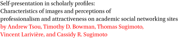 Self-presentation in scholarly profiles: Characteristics of images and perceptions of professionalism and attractiveness on academic social networking sites by Andrew Tsou, Timothy D. Bowman, Thomas Sugimoto, Vincent Lariviere, and Cassidy R. Sugimoto