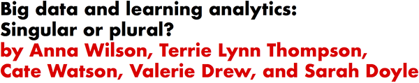 Big data and learning analytics: Singular or plural? by Anna Wilson, Terrie Lynn Thompson, Cate Watson, Valerie Drew, and Sarah Doyle