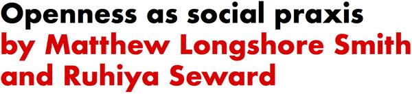 Openness as social praxis by Matthew Longshore Smith and Ruhiya Seward