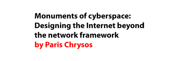 Monuments of cyberspace: Designing the Internet beyond the network framework by Paris Chrysos