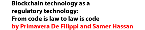 Blockchain technology as a regulatory technology: From code is law to law is code by Primavera De Filippi and Samer Hassan