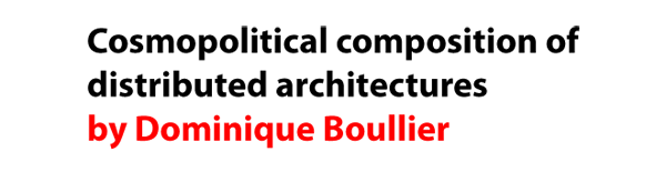 Cosmopolitical composition of distributed architectures by Dominique Boullier
