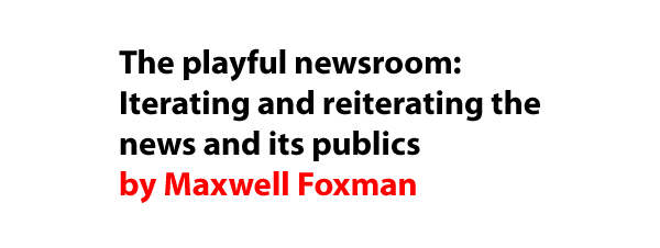 The playful newsroom: Iterating and reiterating the news and its publics by Maxwell Foxman