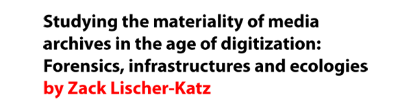 Studying the materiality of media archives in the age of digitization: Forensics, infrastructures and ecologies by Zack Lischer-Katz