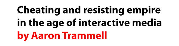 Cheating and resisting empire in the age of interactive media by Aaron Trammell