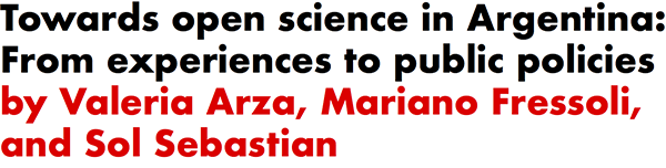 Towards open science in Argentina: From experiences to public policies by Valeria Arza, Mariano Fressoli, and Sol Sebastian