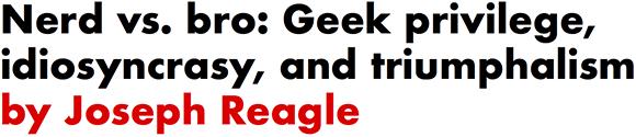 Nerd vs. bro: Geek privilege, idiosyncrasy, and triumphalism by Joseph Reagle