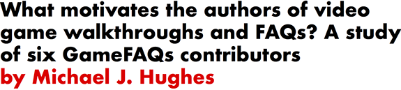 What motivates the authors of video game walkthroughs and FAQs? A study of six GameFAQs contributors by Michael J. Hughes