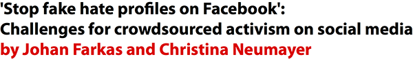 'Stop Fake Hate Profiles on Facebook': Challenges for crowdsourced activism on social media by Johan Farkas and Christina Neumayer