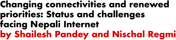Changing connectivities and renewed priorities: Status and challenges facing Nepali Internet by Shailesh Pandey and Nischal Regmi