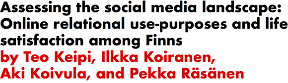 Assessing the social media landscape: Online relational use-purposes and life satisfaction among Finns by Teo Keipi, Ilkka Koiranen, Aki Koivula, and Pekka Rasanen