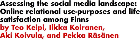 Assessing the social media landscape: Online relational use-purposes and life satisfaction among Finns by Teo Keipi, Ilkka Koiranen, Aki Koivula, and Pekka Rasanen