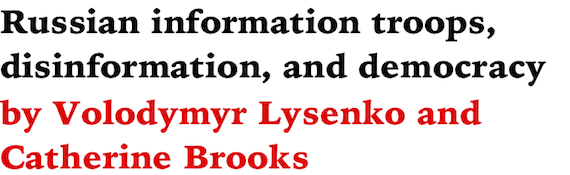Russian information troops, disinformation, and democracy by Volodymyr Lysenko and Catherine Brooks
