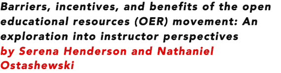 Barriers, incentives, and benefits of the open educational resources (OER) movement: An exploration into instructor perspectives by Serena Henderson and Nathaniel Ostashewski