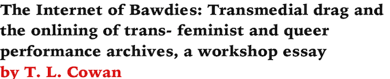 The Internet of Bawdies: Transmedial drag and the onlining of trans- feminist and queer performance archives, a workshop essay by T. L. Cowan