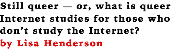 Still queer --- or, what is queer Internet studies for those who don't study the Internet? by Lisa Henderson