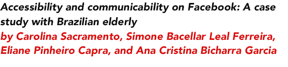 Accessibility and communicability on Facebook: A case study with Brazilian elderly by Carolina Sacramento, Simone Bacellar Leal Ferreira, Eliane Pinheiro Capra, and Ana Cristina Bicharra Garcia