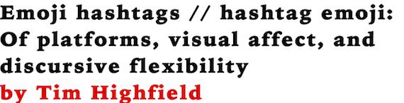 Emoji hashtags // hashtag emoji: Of platforms, visual affect, and discursive flexibility by Tim Highfield