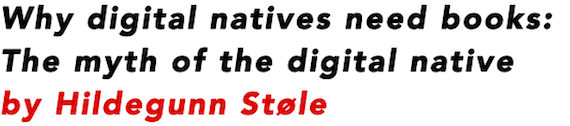 Why digital natives need books: The myth of the digital native by Hildegunn Stole