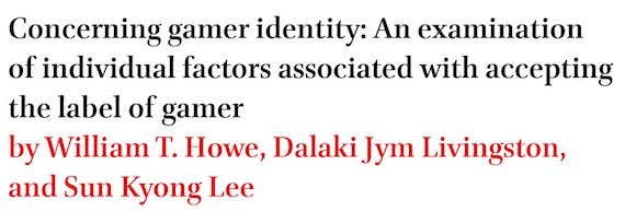Concerning gamer identity: An examination of individual factors associated with accepting the label of gamer by William T. Howe, Dalaki Jym Livingston, and Sun Kyong Lee