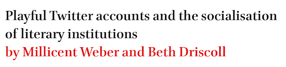 Playful Twitter accounts and the socialisation of literary institutions by Millicent Weber and Beth Driscoll