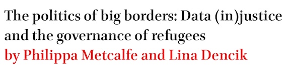 The politics of big borders: Data (in)justice and the governance of refugees by Philippa Metcalfe and Lina Dencik
